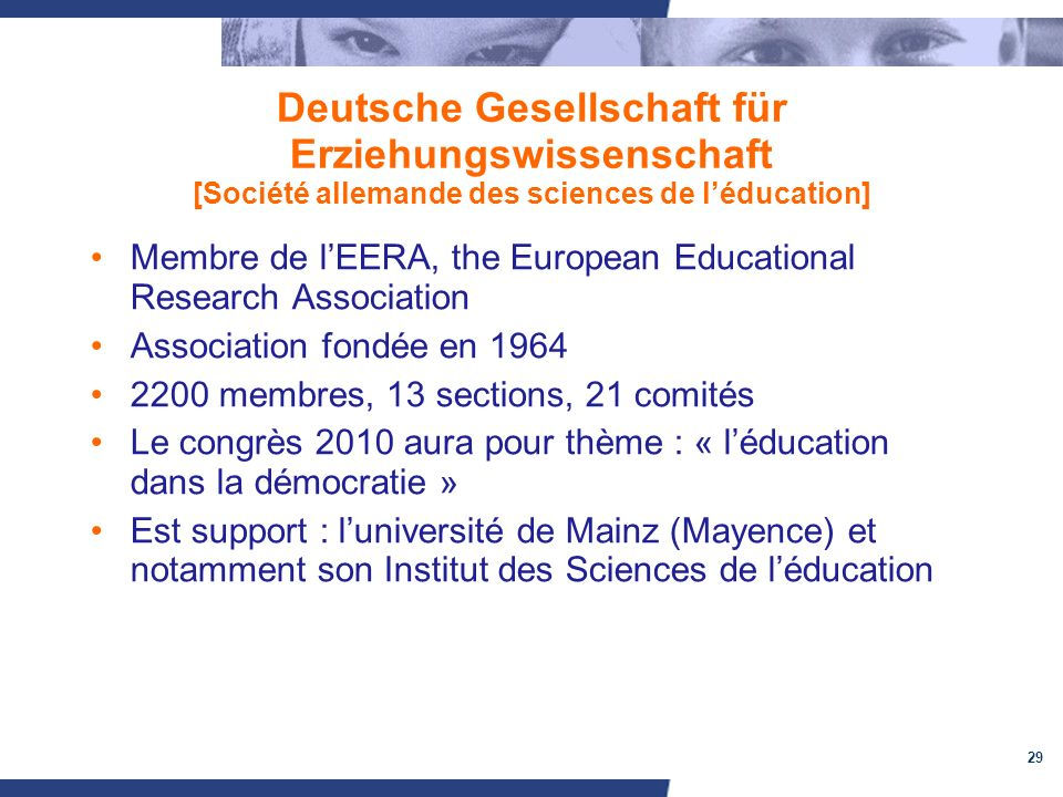 29 Deutsche Gesellschaft für Erziehungswissenschaft [Société allemande des sciences de léducation] Membre de lEERA, the European Educational Research Association Association fondée en 1964 2200 membres, 13 sections, 21 comités Le congrès 2010 aura pour thème : « léducation dans la démocratie » Est support : luniversité de Mainz (Mayence) et notamment son Institut des Sciences de léducation