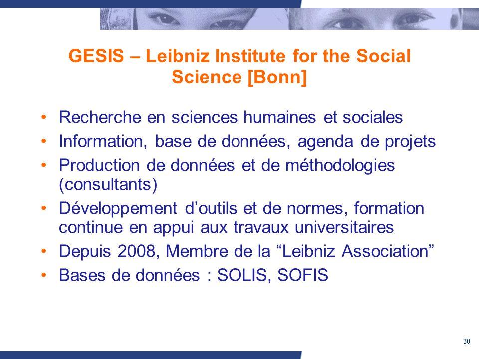 30 GESIS – Leibniz Institute for the Social Science [Bonn] Recherche en sciences humaines et sociales Information, base de données, agenda de projets Production de données et de méthodologies (consultants) Développement doutils et de normes, formation continue en appui aux travaux universitaires Depuis 2008, Membre de la Leibniz Association Bases de données : SOLIS, SOFIS