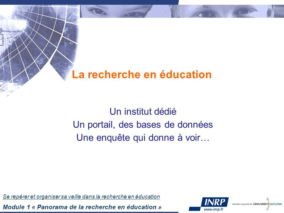 Se repérer et organiser sa veille dans la recherche en éducation Module 1 « Panorama de la recherche en éducation » La recherche en éducation Un institut dédié Un portail, des bases de données Une enquête qui donne à voir…