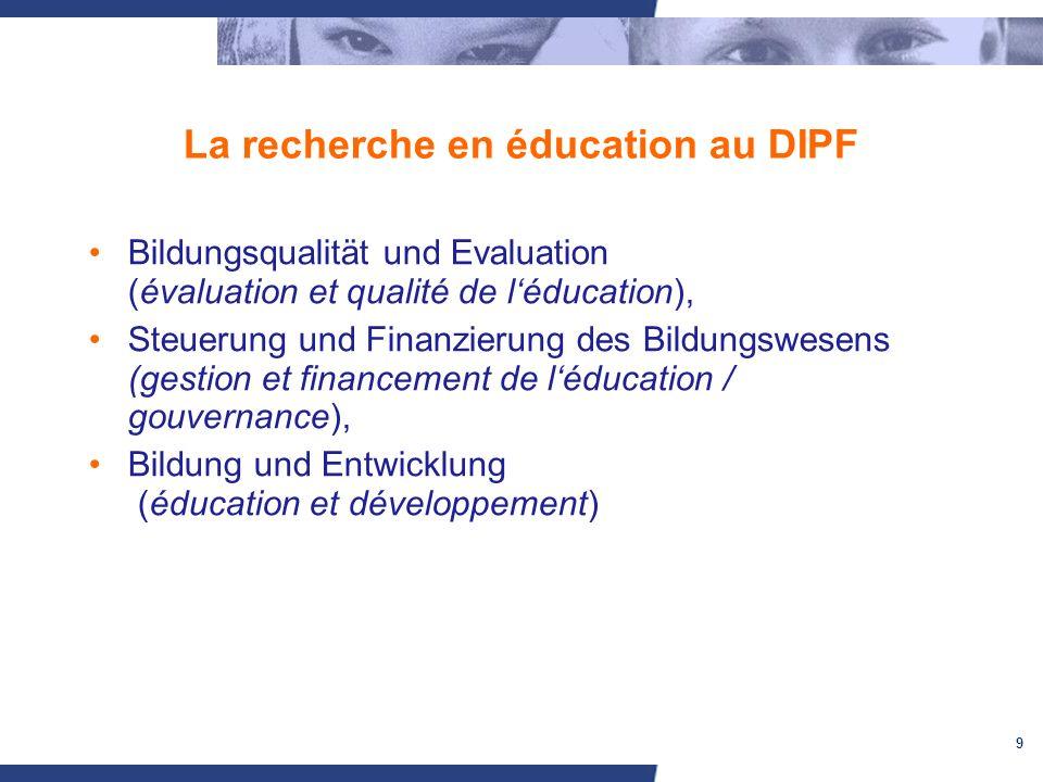 9 La recherche en éducation au DIPF Bildungsqualität und Evaluation (évaluation et qualité de léducation), Steuerung und Finanzierung des Bildungswesens (gestion et financement de léducation / gouvernance), Bildung und Entwicklung (éducation et développement)