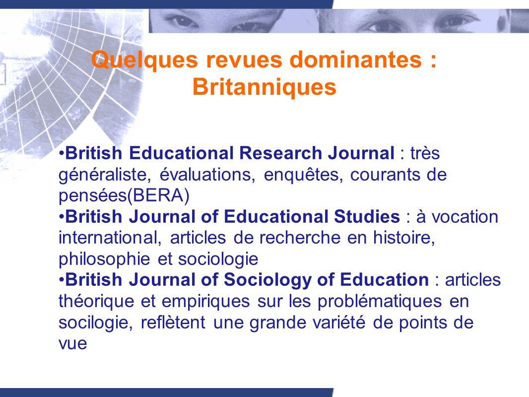 Quelques revues dominantes : Britanniques British Educational Research Journal : très généraliste, évaluations, enquêtes, courants de pensées(BERA) Br
