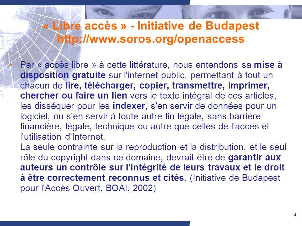 4 « Libre accès » - Initiative de Budapest http://www.soros.org/openaccess Par « accès libre » à cette littérature, nous entendons sa mise à disposition gratuite sur l internet public, permettant à tout un chacun de lire, télécharger, copier, transmettre, imprimer, chercher ou faire un lien vers le texte intégral de ces articles, les disséquer pour les indexer, s en servir de données pour un logiciel, ou s en servir à toute autre fin légale, sans barrière financière, légale, technique ou autre que celles de l accès et l utilisation d Internet.