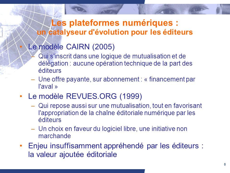 8 Les plateformes numériques : un catalyseur d évolution pour les éditeurs Le modèle CAIRN (2005) –Qui s inscrit dans une logique de mutualisation et de délégation : aucune opération technique de la part des éditeurs –Une offre payante, sur abonnement : « financement par l aval » Le modèle REVUES.ORG (1999) –Qui repose aussi sur une mutualisation, tout en favorisant l appropriation de la chaîne éditoriale numérique par les éditeurs –Un choix en faveur du logiciel libre, une initiative non marchande Enjeu insuffisamment appréhendé par les éditeurs : la valeur ajoutée éditoriale