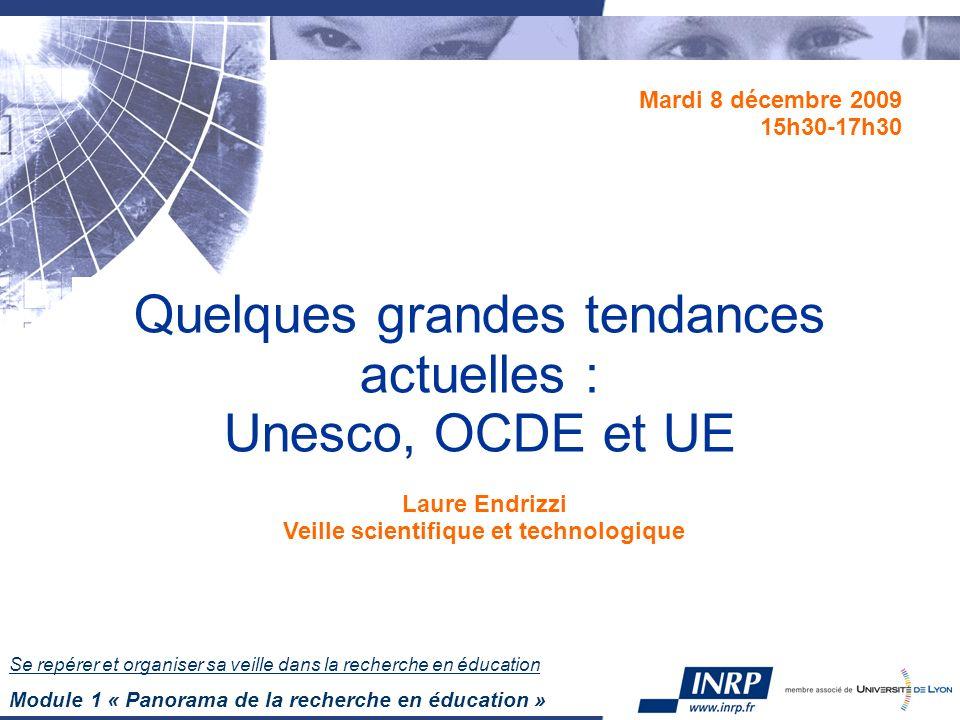 Se repérer et organiser sa veille dans la recherche en éducation Module 1 « Panorama de la recherche en éducation » Quelques grandes tendances actuelles : Unesco, OCDE et UE Mardi 8 décembre 2009 15h30-17h30 Laure Endrizzi Veille scientifique et technologique