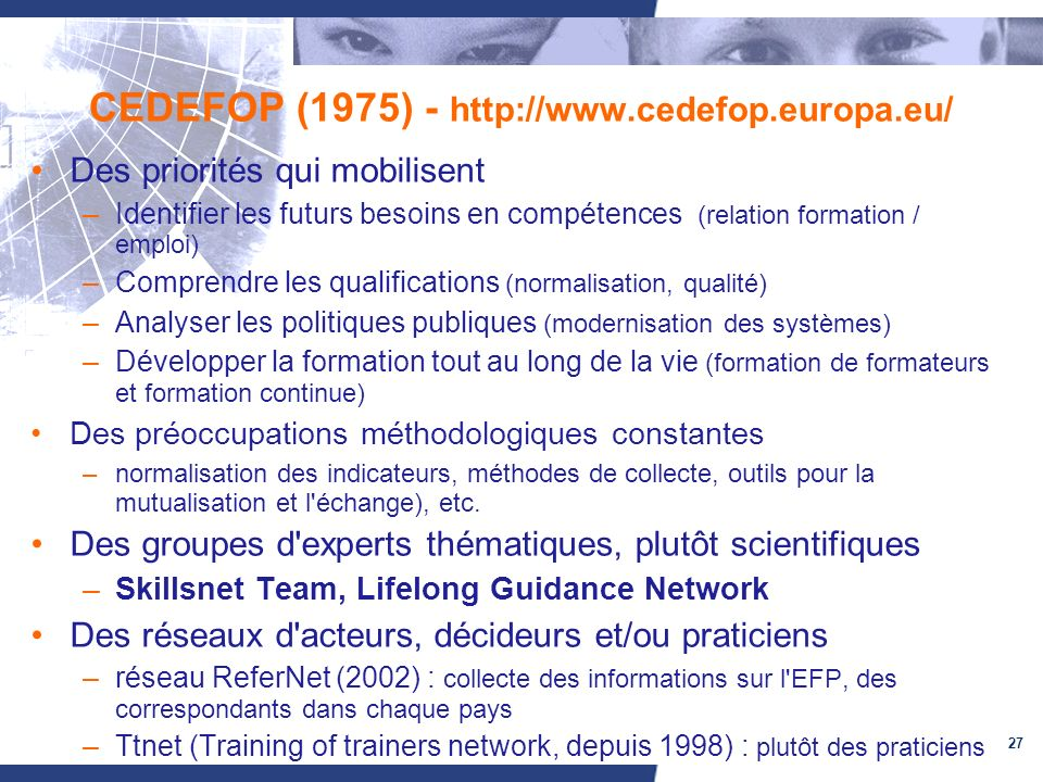 27 CEDEFOP (1975) - http://www.cedefop.europa.eu/ Des priorités qui mobilisent –Identifier les futurs besoins en compétences (relation formation / emploi) –Comprendre les qualifications (normalisation, qualité) –Analyser les politiques publiques (modernisation des systèmes) –Développer la formation tout au long de la vie (formation de formateurs et formation continue) Des préoccupations méthodologiques constantes –normalisation des indicateurs, méthodes de collecte, outils pour la mutualisation et l échange), etc.
