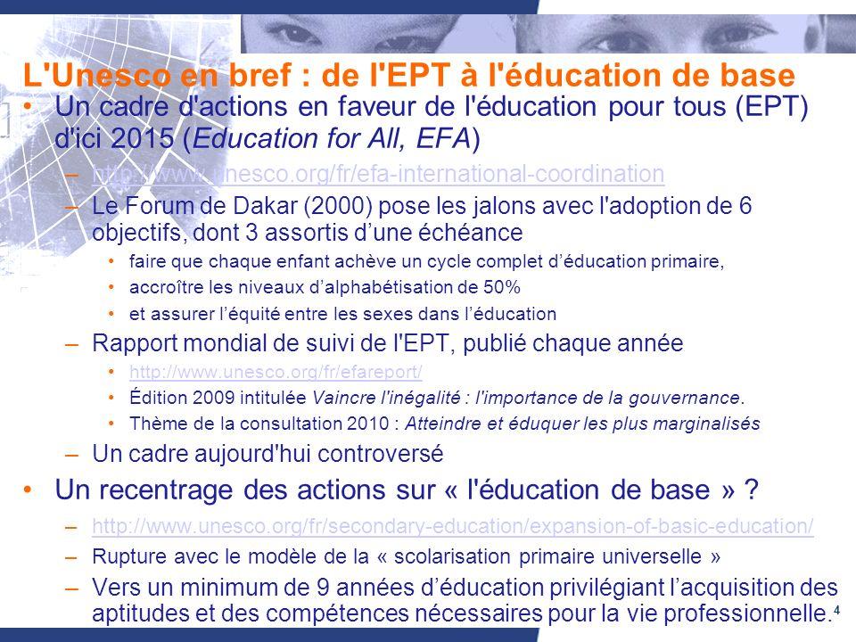 4 L Unesco en bref : de l EPT à l éducation de base Un cadre d actions en faveur de l éducation pour tous (EPT) d ici 2015 (Education for All, EFA) –http://www.unesco.org/fr/efa-international-coordinationhttp://www.unesco.org/fr/efa-international-coordination –Le Forum de Dakar (2000) pose les jalons avec l adoption de 6 objectifs, dont 3 assortis dune échéance faire que chaque enfant achève un cycle complet déducation primaire, accroître les niveaux dalphabétisation de 50% et assurer léquité entre les sexes dans léducation –Rapport mondial de suivi de l EPT, publié chaque année http://www.unesco.org/fr/efareport/ Édition 2009 intitulée Vaincre l inégalité : l importance de la gouvernance.