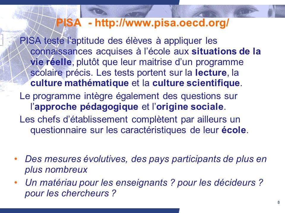 8 PISA - http://www.pisa.oecd.org/ PISA teste laptitude des élèves à appliquer les connaissances acquises à lécole aux situations de la vie réelle, plutôt que leur maitrise dun programme scolaire précis.