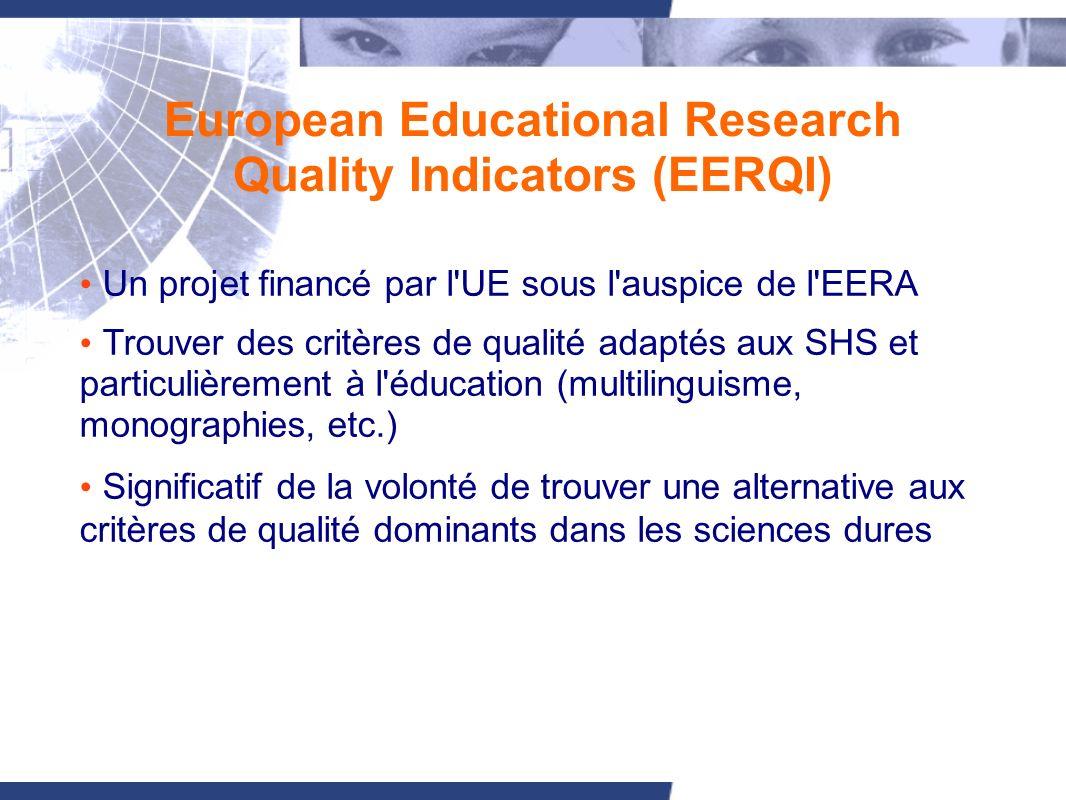 European Educational Research Quality Indicators (EERQI) Un projet financé par l UE sous l auspice de l EERA Trouver des critères de qualité adaptés aux SHS et particulièrement à l éducation (multilinguisme, monographies, etc.) Significatif de la volonté de trouver une alternative aux critères de qualité dominants dans les sciences dures