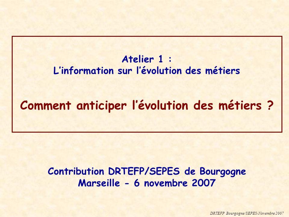 Atelier 1 : Linformation sur lévolution des métiers Comment anticiper lévolution des métiers ? DRTEFP Bourgogne/SEPES-Novembre 2007 Contribution DRTEF