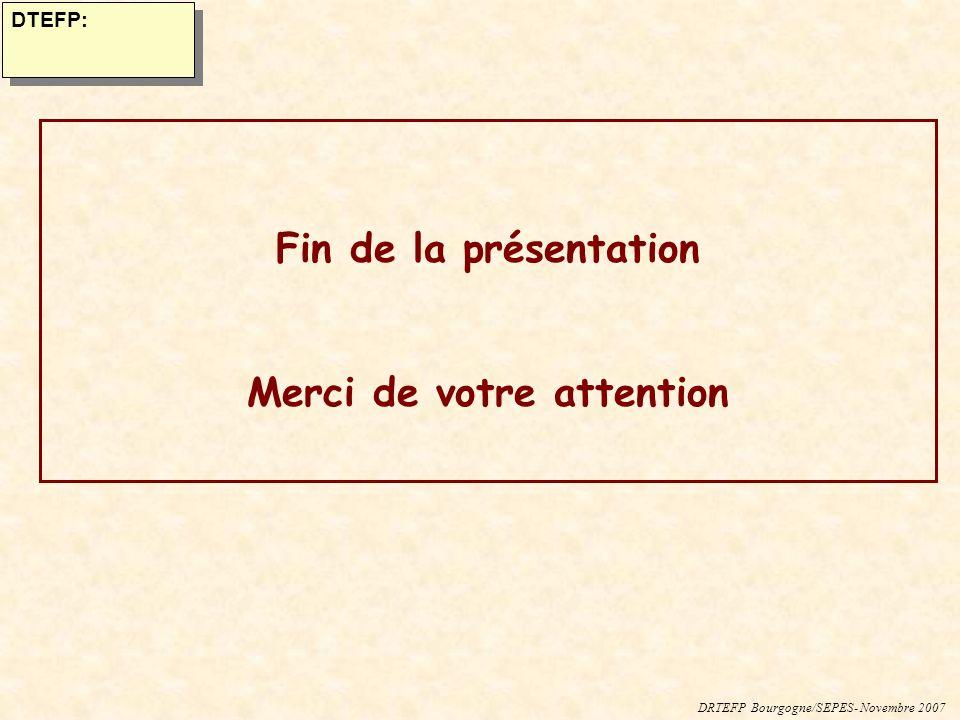 DRTEFP Bourgogne/SEPES- Novembre 2007 DTEFP: Fin de la présentation Merci de votre attention