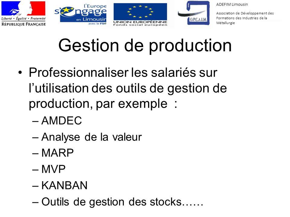 Gestion de production Professionnaliser les salariés sur lutilisation des outils de gestion de production, par exemple : –AMDEC –Analyse de la valeur