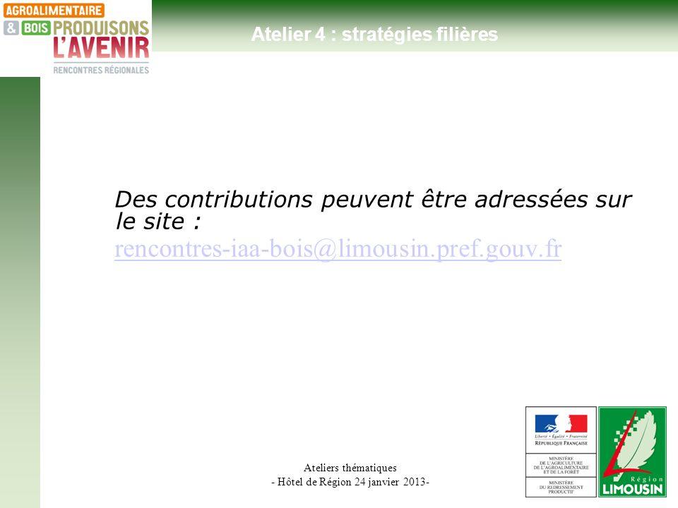 Ateliers thématiques - Hôtel de Région 24 janvier 2013- Des contributions peuvent être adressées sur le site : rencontres-iaa-bois@limousin.pref.gouv.fr Atelier 4 : stratégies filières
