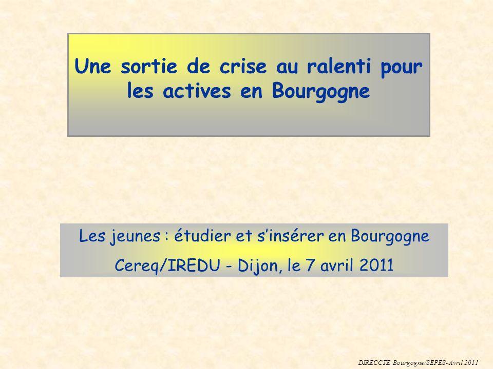 Une sortie de crise au ralenti pour les actives en Bourgogne Les jeunes : étudier et sinsérer en Bourgogne Cereq/IREDU - Dijon, le 7 avril 2011 DIRECCTE Bourgogne/SEPES- Avril 2011