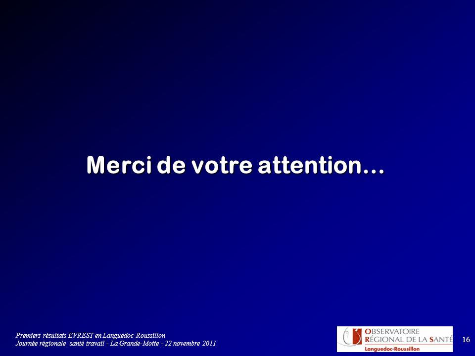 16 Merci de votre attention… Premiers résultats EVREST en Languedoc-Roussillon Journée régionale santé travail - La Grande-Motte - 22 novembre 2011