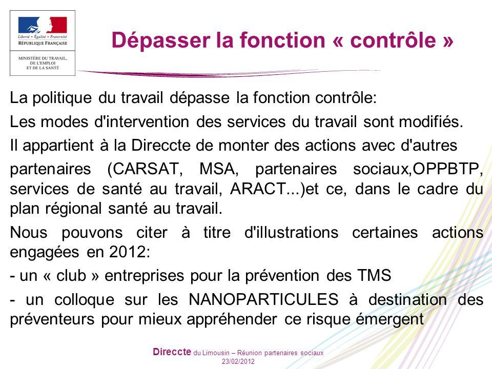 Direccte du Limousin – Réunion partenaires sociaux 23/02/2012 Dépasser la fonction « contrôle » La politique du travail dépasse la fonction contrôle: Les modes d intervention des services du travail sont modifiés.