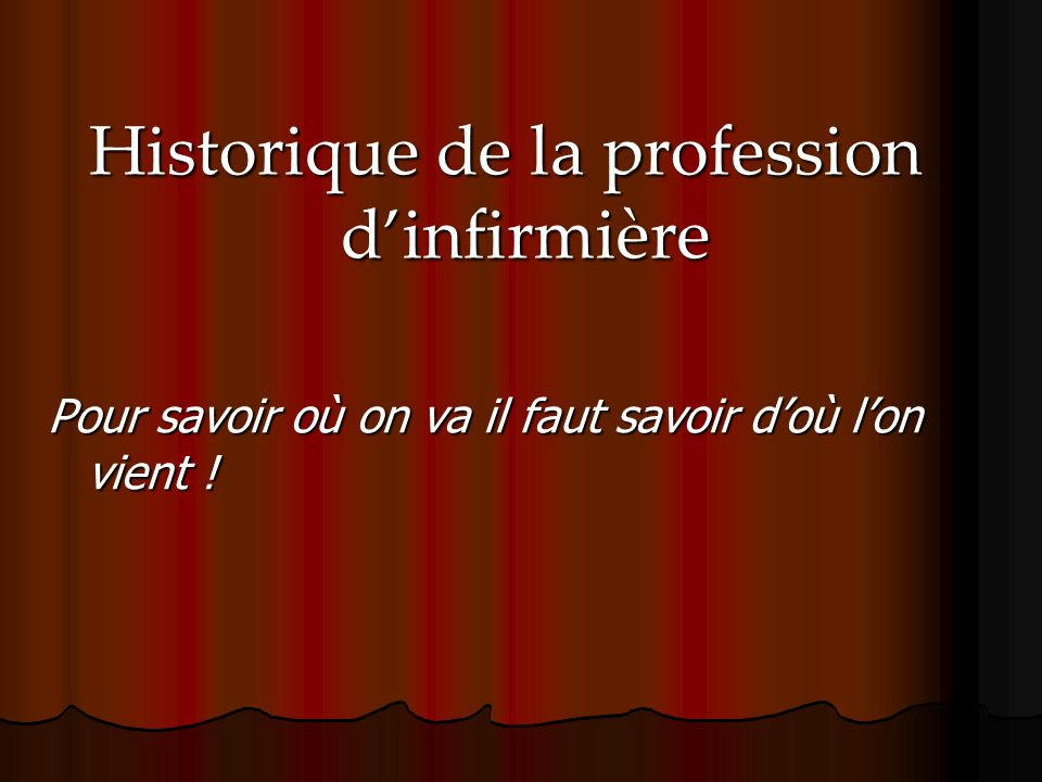Historique de la profession dinfirmière Pour savoir où on va il faut savoir doù lon vient !