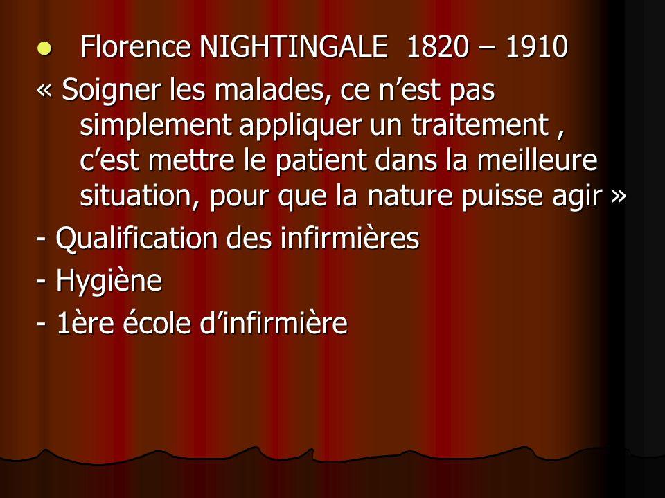 Florence NIGHTINGALE 1820 – 1910 Florence NIGHTINGALE 1820 – 1910 « Soigner les malades, ce nest pas simplement appliquer un traitement, cest mettre le patient dans la meilleure situation, pour que la nature puisse agir » - Qualification des infirmières - Hygiène - 1ère école dinfirmière