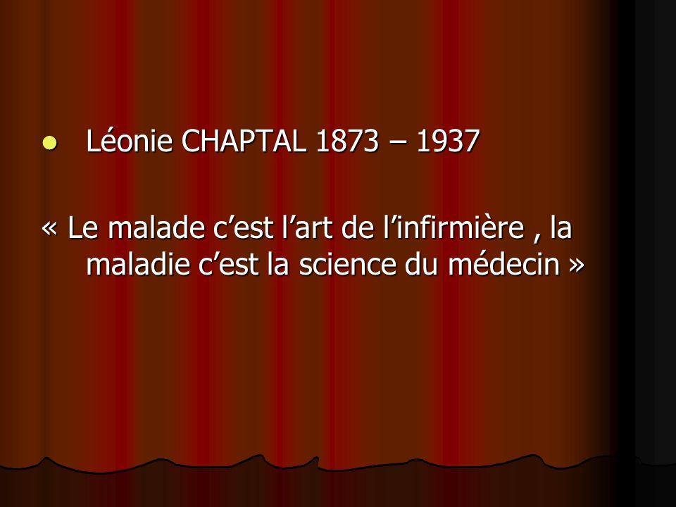Léonie CHAPTAL 1873 – 1937 Léonie CHAPTAL 1873 – 1937 « Le malade cest lart de linfirmière, la maladie cest la science du médecin » « Le malade cest lart de linfirmière, la maladie cest la science du médecin »