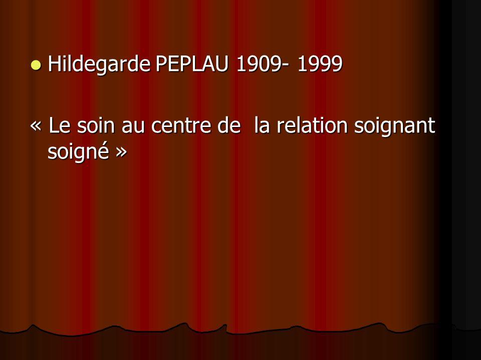 Hildegarde PEPLAU 1909- 1999 Hildegarde PEPLAU 1909- 1999 « Le soin au centre de la relation soignant soigné »