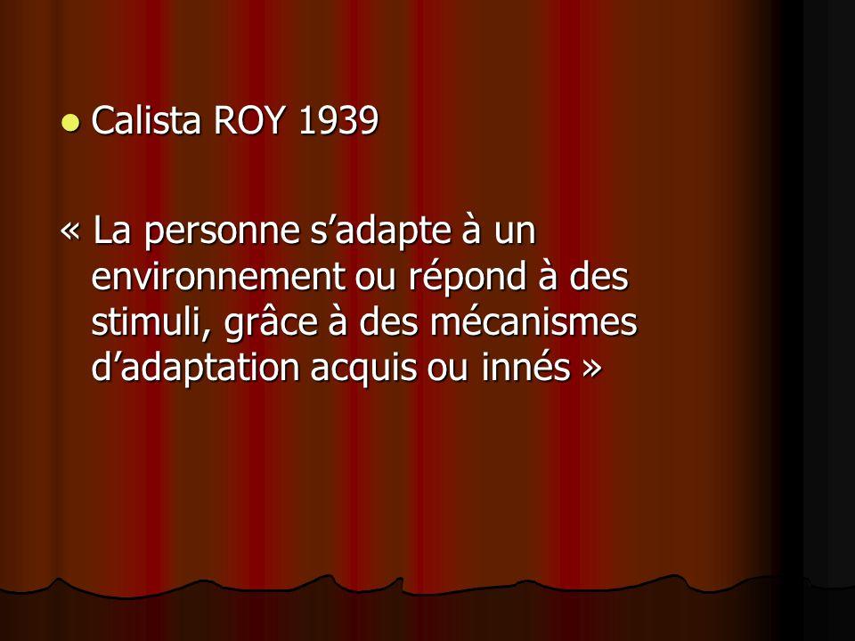 Calista ROY 1939 Calista ROY 1939 « La personne sadapte à un environnement ou répond à des stimuli, grâce à des mécanismes dadaptation acquis ou innés »