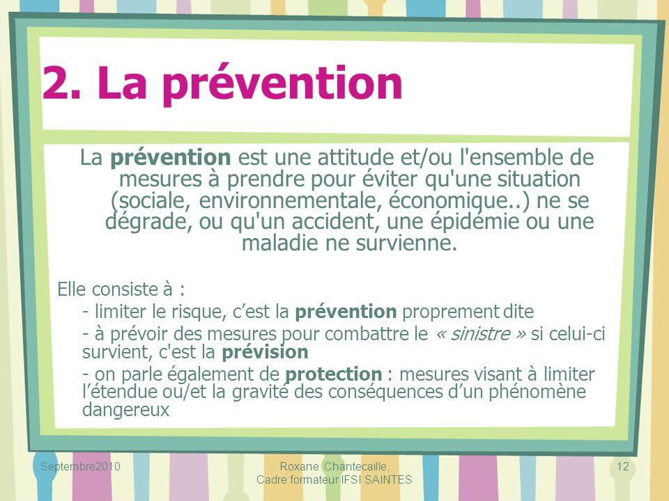 Septembre2010Roxane Chantecaille, Cadre formateur IFSI SAINTES 12 2. La prévention La prévention est une attitude et/ou l'ensemble de mesures à prendr