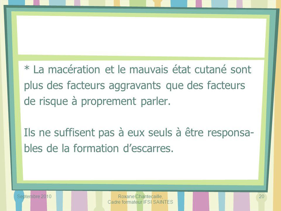 Septembre 2010Roxane Chantecaille, Cadre formateur IFSI SAINTES 20 * La macération et le mauvais état cutané sont plus des facteurs aggravants que des