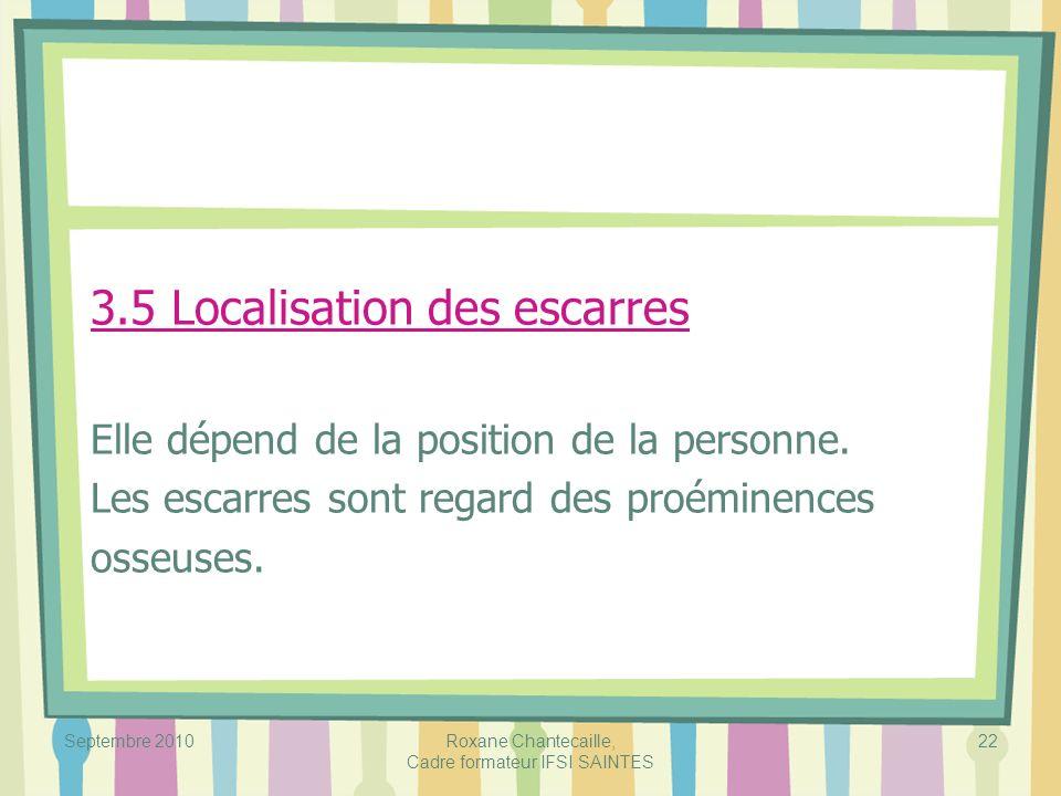 Septembre 2010Roxane Chantecaille, Cadre formateur IFSI SAINTES 22 3.5 Localisation des escarres Elle dépend de la position de la personne. Les escarr