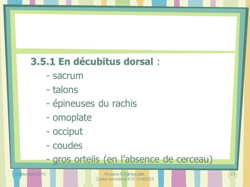 Septembre 2010Roxane Chantecaille, Cadre formateur IFSI SAINTES 23 3.5.1 En décubitus dorsal : - sacrum - talons - épineuses du rachis - omoplate - oc