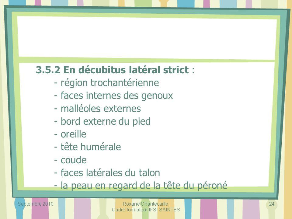 Septembre 2010Roxane Chantecaille, Cadre formateur IFSI SAINTES 24 3.5.2 En décubitus latéral strict : - région trochantérienne - faces internes des g