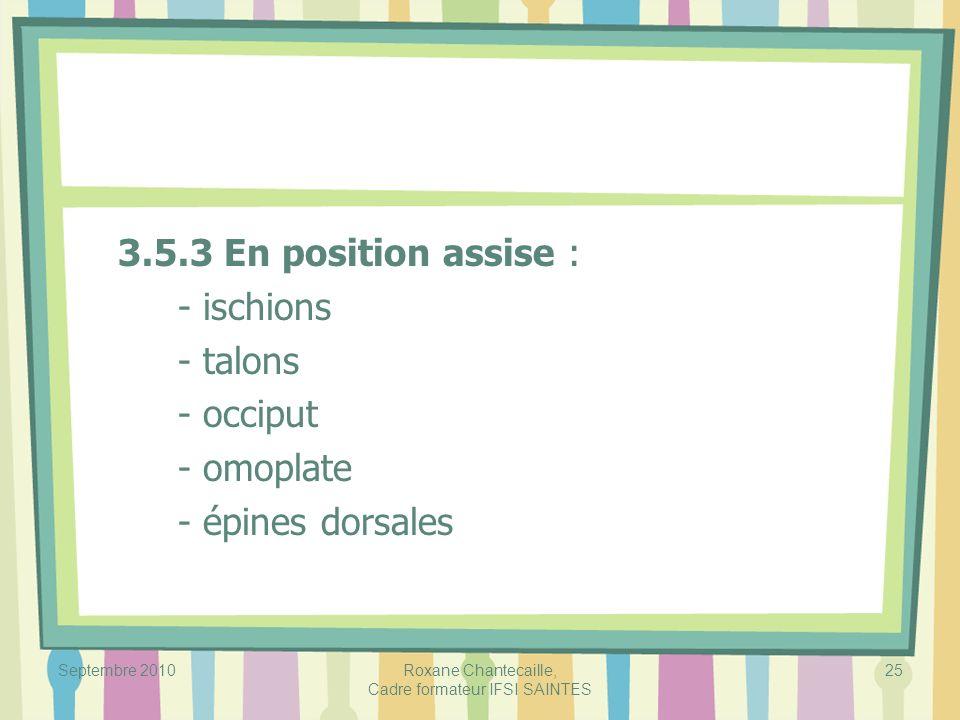 Septembre 2010Roxane Chantecaille, Cadre formateur IFSI SAINTES 25 3.5.3 En position assise : - ischions - talons - occiput - omoplate - épines dorsal