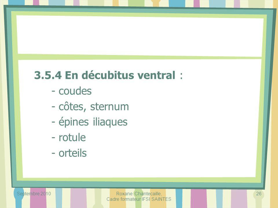 Septembre 2010Roxane Chantecaille, Cadre formateur IFSI SAINTES 26 3.5.4 En décubitus ventral : - coudes - côtes, sternum - épines iliaques - rotule -