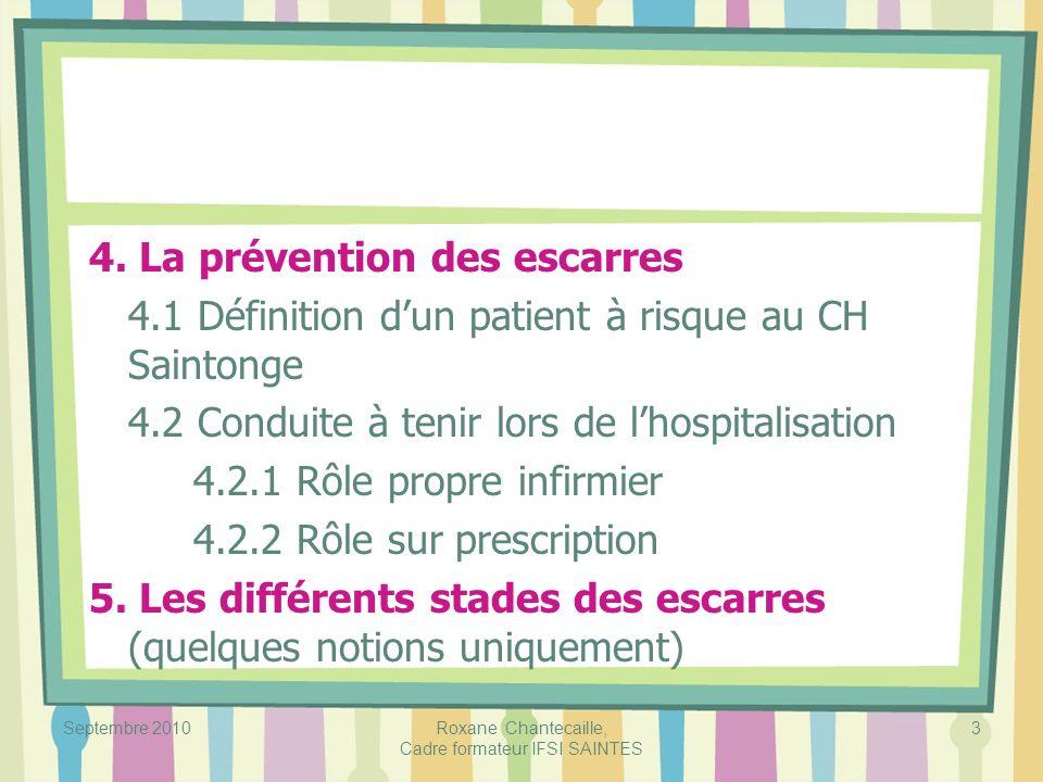 Septembre 2010Roxane Chantecaille, Cadre formateur IFSI SAINTES 3 4. La prévention des escarres 4.1 Définition dun patient à risque au CH Saintonge 4.