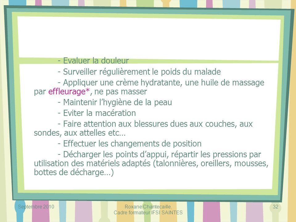 Septembre 2010 Roxane Chantecaille, Cadre formateur IFSI SAINTES 32 - Evaluer la douleur - Surveiller régulièrement le poids du malade - Appliquer une