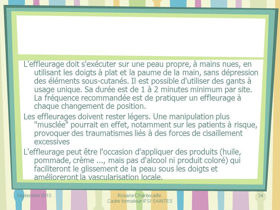 Septembre 2010Roxane Chantecaille, Cadre formateur IFSI SAINTES 34 L'effleurage doit s'exécuter sur une peau propre, à mains nues, en utilisant les do