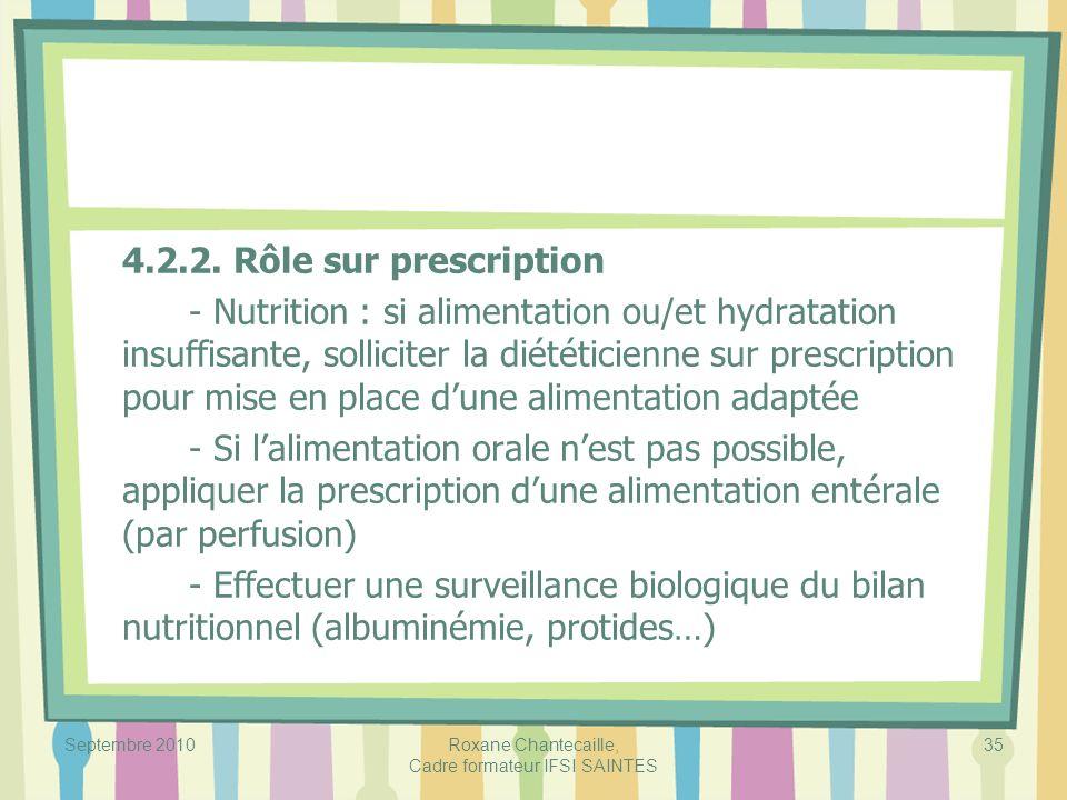Septembre 2010Roxane Chantecaille, Cadre formateur IFSI SAINTES 35 4.2.2. Rôle sur prescription - Nutrition : si alimentation ou/et hydratation insuff