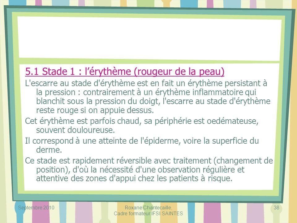 Septembre 2010Roxane Chantecaille, Cadre formateur IFSI SAINTES 38 5.1 Stade 1 : lérythème (rougeur de la peau) L'escarre au stade d'érythème est en f