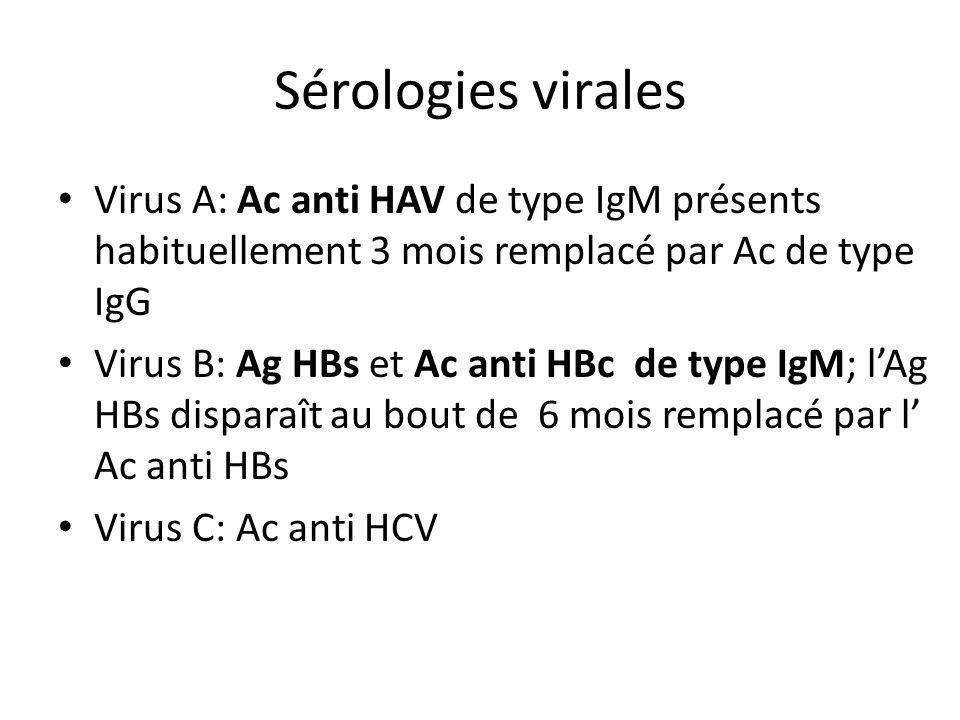 Sérologies virales Virus A: Ac anti HAV de type IgM présents habituellement 3 mois remplacé par Ac de type IgG Virus B: Ag HBs et Ac anti HBc de type
