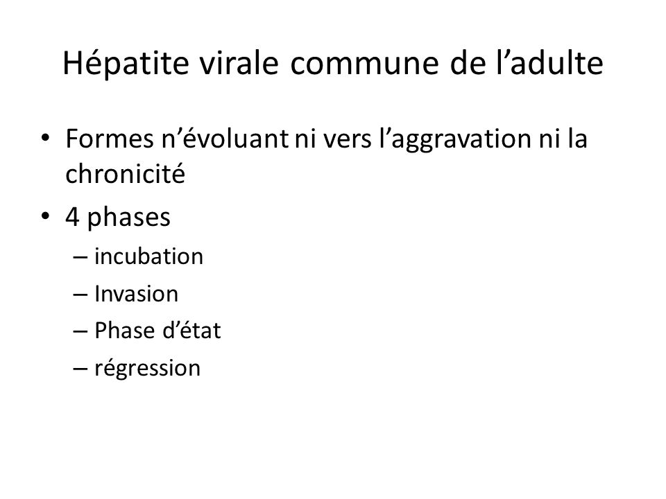 Hépatite virale commune de ladulte Formes névoluant ni vers laggravation ni la chronicité 4 phases – incubation – Invasion – Phase détat – régression