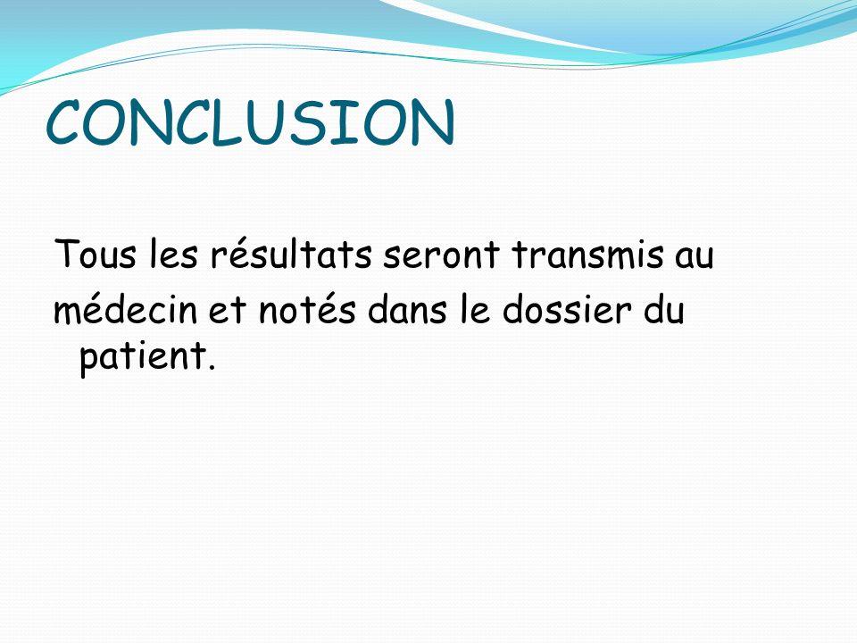 CONCLUSION Tous les résultats seront transmis au médecin et notés dans le dossier du patient.