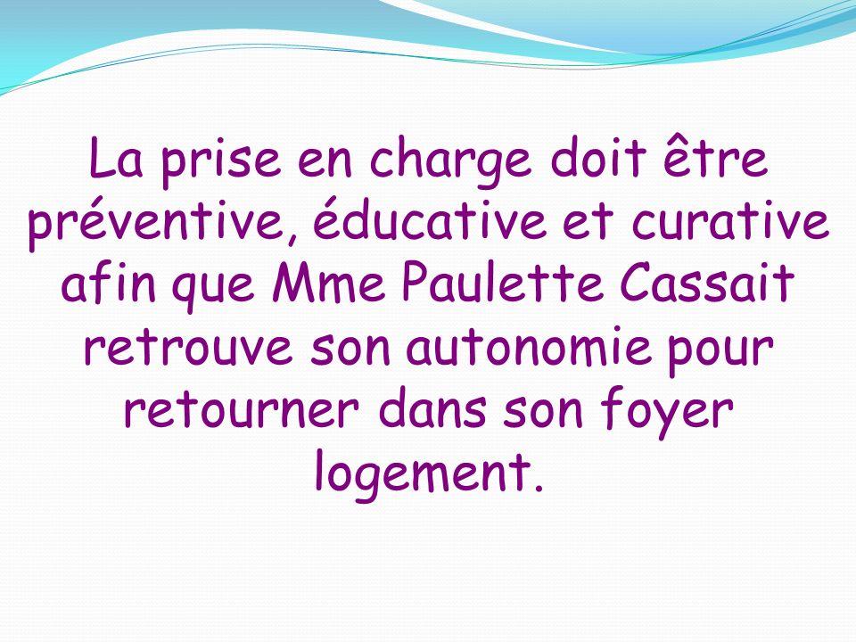 La prise en charge doit être préventive, éducative et curative afin que Mme Paulette Cassait retrouve son autonomie pour retourner dans son foyer logement.