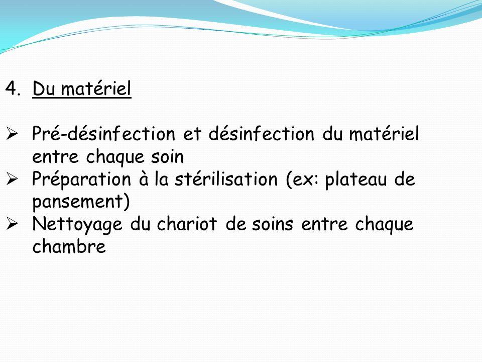 4.Du matériel Pré-désinfection et désinfection du matériel entre chaque soin Préparation à la stérilisation (ex: plateau de pansement) Nettoyage du chariot de soins entre chaque chambre