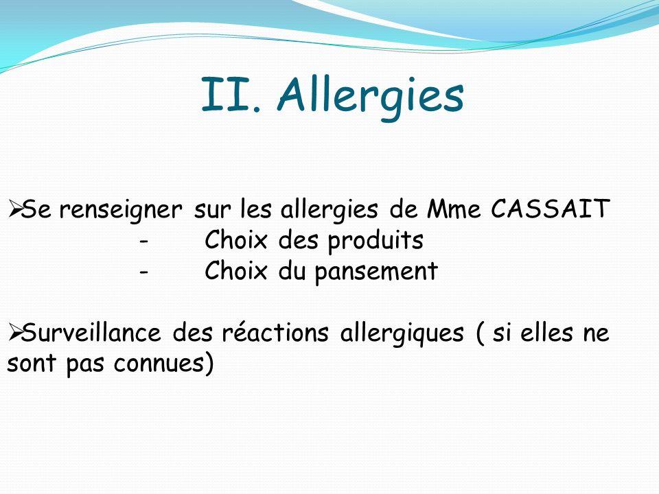 II.Allergies Se renseigner sur les allergies de Mme CASSAIT -Choix des produits -Choix du pansement Surveillance des réactions allergiques ( si elles ne sont pas connues)