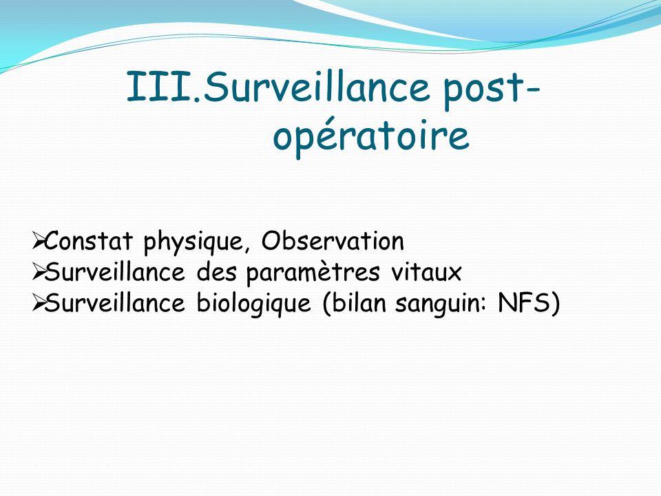 III.Surveillance post- opératoire Constat physique, Observation Surveillance des paramètres vitaux Surveillance biologique (bilan sanguin: NFS)