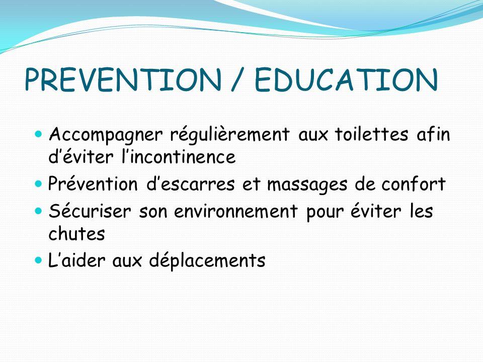 PREVENTION / EDUCATION Accompagner régulièrement aux toilettes afin déviter lincontinence Prévention descarres et massages de confort Sécuriser son environnement pour éviter les chutes Laider aux déplacements