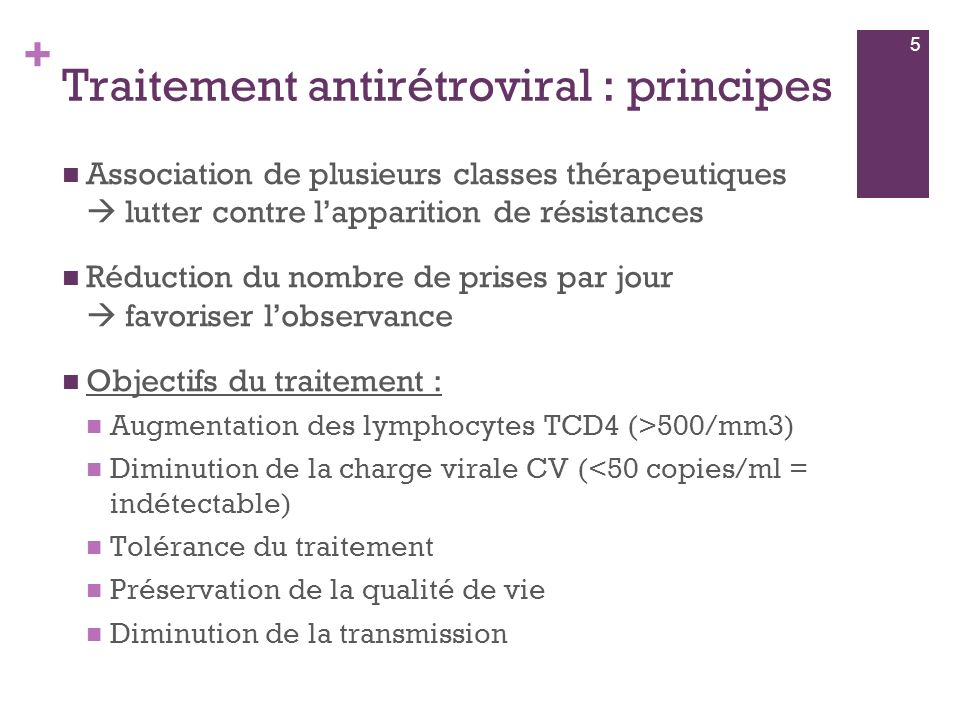 + Traitement antirétroviral : principes Association de plusieurs classes thérapeutiques lutter contre lapparition de résistances Réduction du nombre de prises par jour favoriser lobservance Objectifs du traitement : Augmentation des lymphocytes TCD4 (>500/mm3) Diminution de la charge virale CV (<50 copies/ml = indétectable) Tolérance du traitement Préservation de la qualité de vie Diminution de la transmission 5