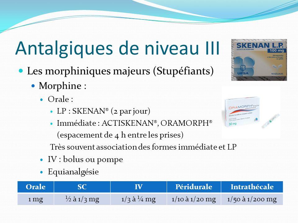 Antalgiques de niveau III Les morphiniques majeurs (Stupéfiants) Morphine : Orale : LP : SKENAN® (2 par jour) Immédiate : ACTISKENAN®, ORAMORPH® (espa