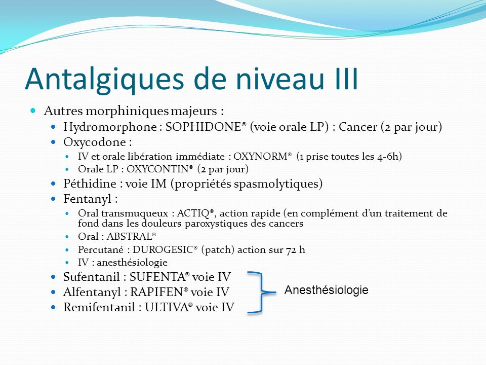 Antalgiques de niveau III Autres morphiniques majeurs : Hydromorphone : SOPHIDONE® (voie orale LP) : Cancer (2 par jour) Oxycodone : IV et orale libér