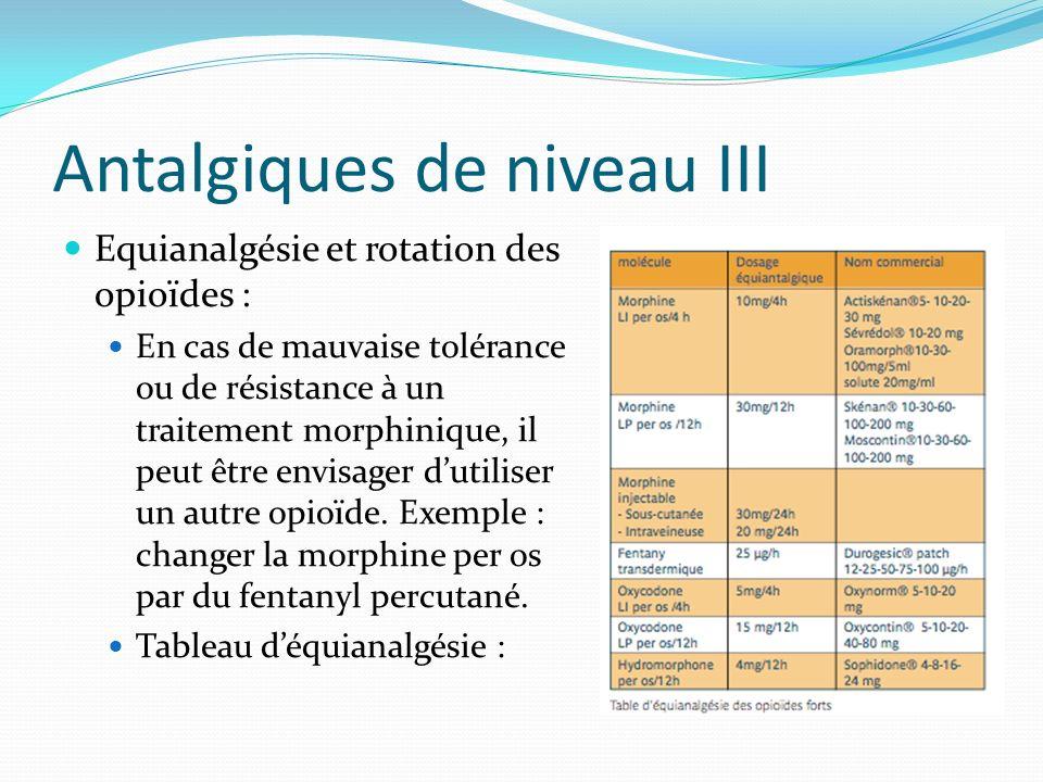 Antalgiques de niveau III Equianalgésie et rotation des opioïdes : En cas de mauvaise tolérance ou de résistance à un traitement morphinique, il peut