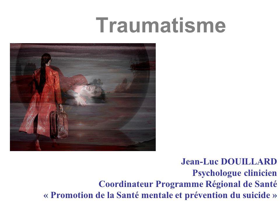 Traumatisme Jean-Luc DOUILLARD Psychologue clinicien Coordinateur Programme Régional de Santé « Promotion de la Santé mentale et prévention du suicide