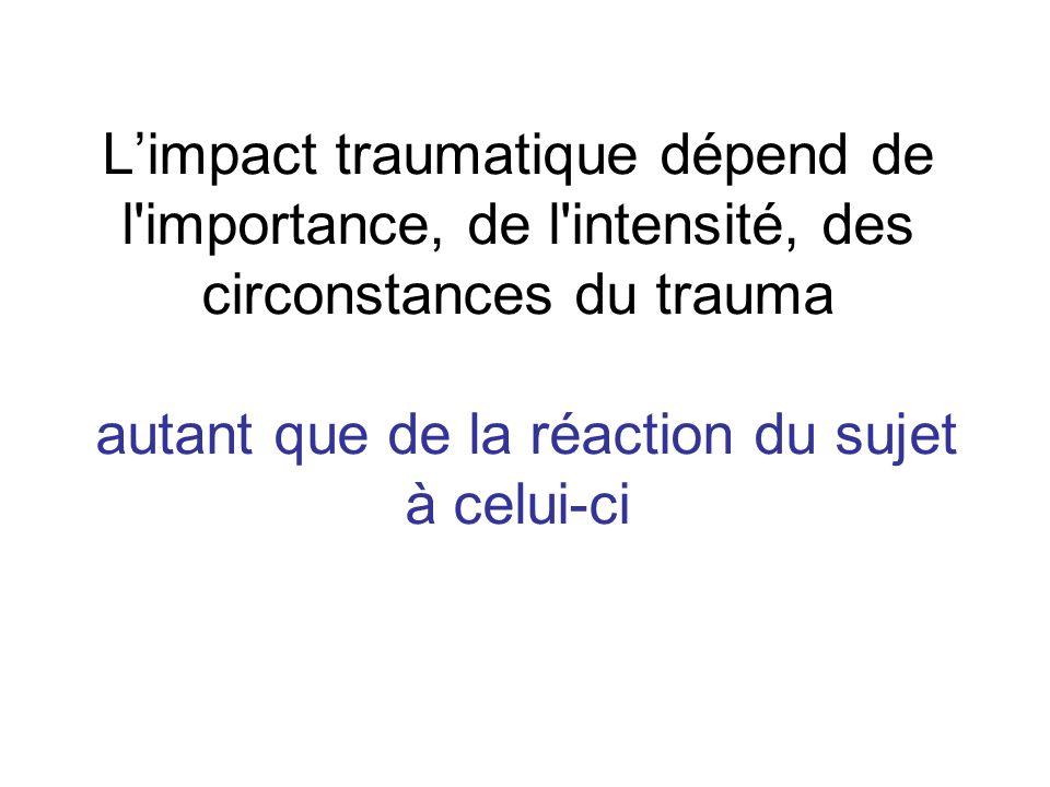 Limpact traumatique dépend de l'importance, de l'intensité, des circonstances du trauma autant que de la réaction du sujet à celui-ci